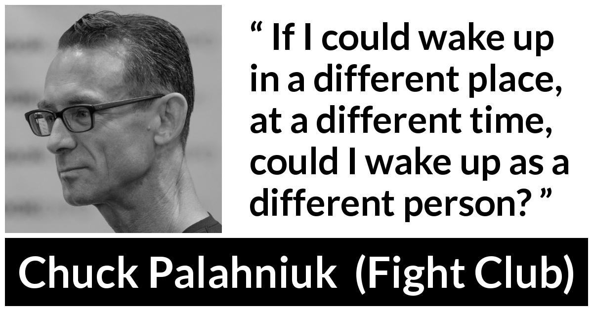 "Chuck Palahniuk about personality (""Fight Club"", 1996) - If I could wake up in a different place, at a different time, could I wake up as a different person?"