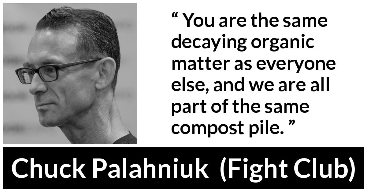 "Chuck Palahniuk about pessimism (""Fight Club"", 1996) - You are the same decaying organic matter as everyone else, and we are all part of the same compost pile."