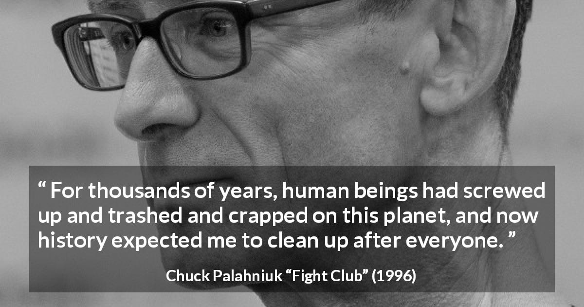 "Chuck Palahniuk about planet (""Fight Club"", 1996) - For thousands of years, human beings had screwed up and trashed and crapped on this planet, and now history expected me to clean up after everyone."