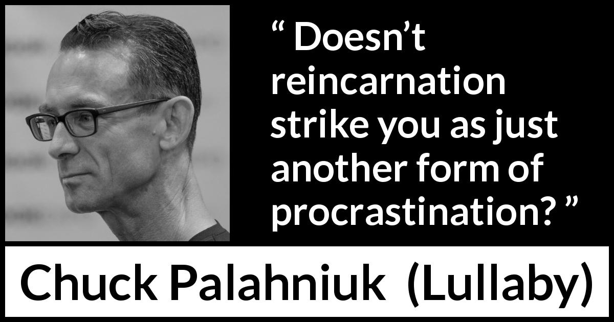 "Chuck Palahniuk about procrastination (""Lullaby"", 2002) - Doesn't reincarnation strike you as just another form of procrastination?"