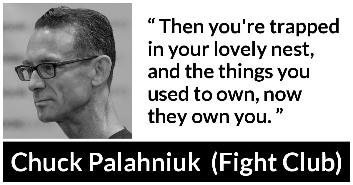 "Chuck Palahniuk about property (""Fight Club"", 1996) - Then you're trapped in your lovely nest, and the things you used to own, now they own you."