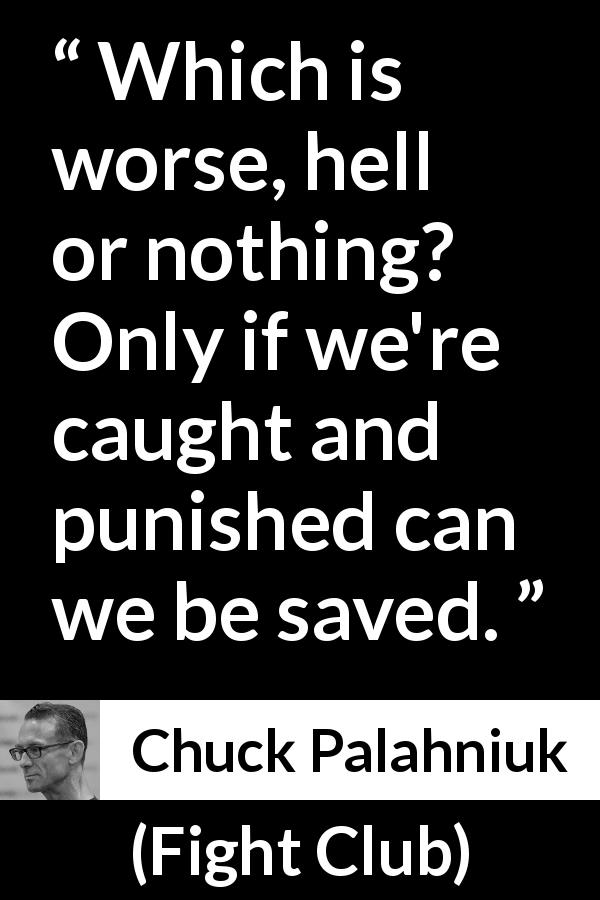 "Chuck Palahniuk about punishment (""Fight Club"", 1996) - Which is worse, hell or nothing? Only if we're caught and punished can we be saved."