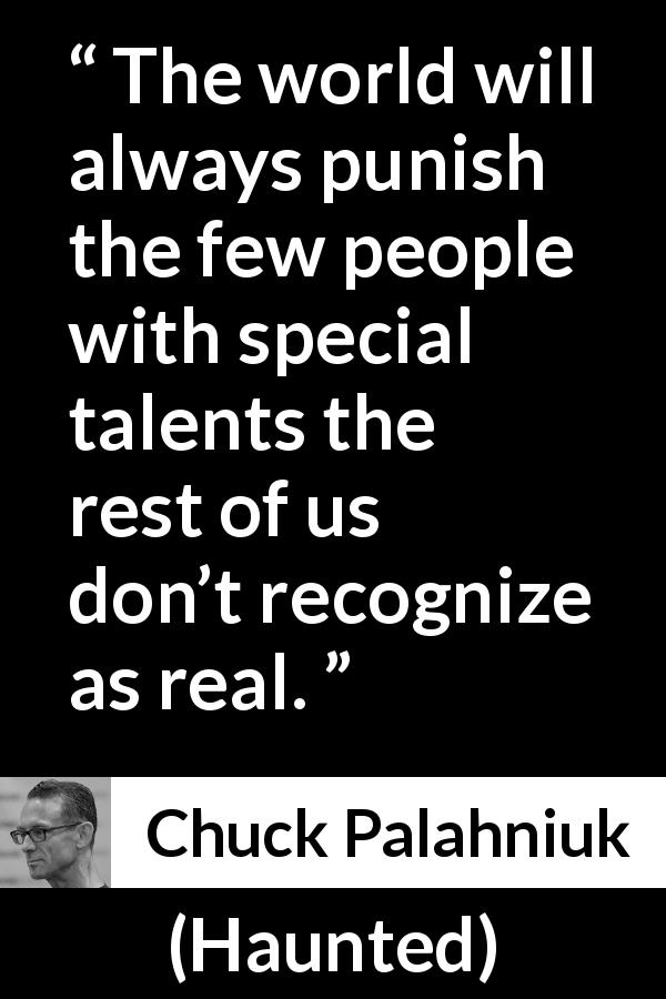 "Chuck Palahniuk about punishment (""Haunted"", 2005) - The world will always punish the few people with special talents the rest of us don't recognize as real."