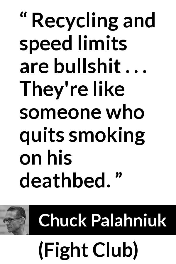 "Chuck Palahniuk about realism (""Fight Club"", 1996) - Recycling and speed limits are bullshit . . . They're like someone who quits smoking on his deathbed."