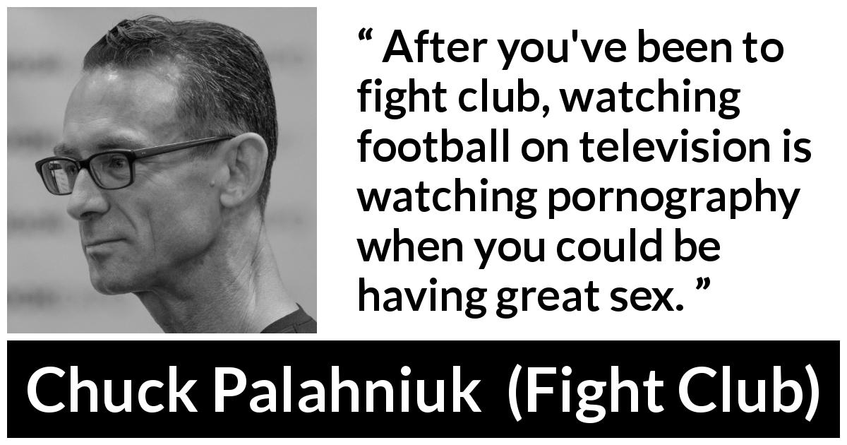 "Chuck Palahniuk about reality (""Fight Club"", 1996) - After you've been to fight club, watching football on television is watching pornography when you could be having great sex."