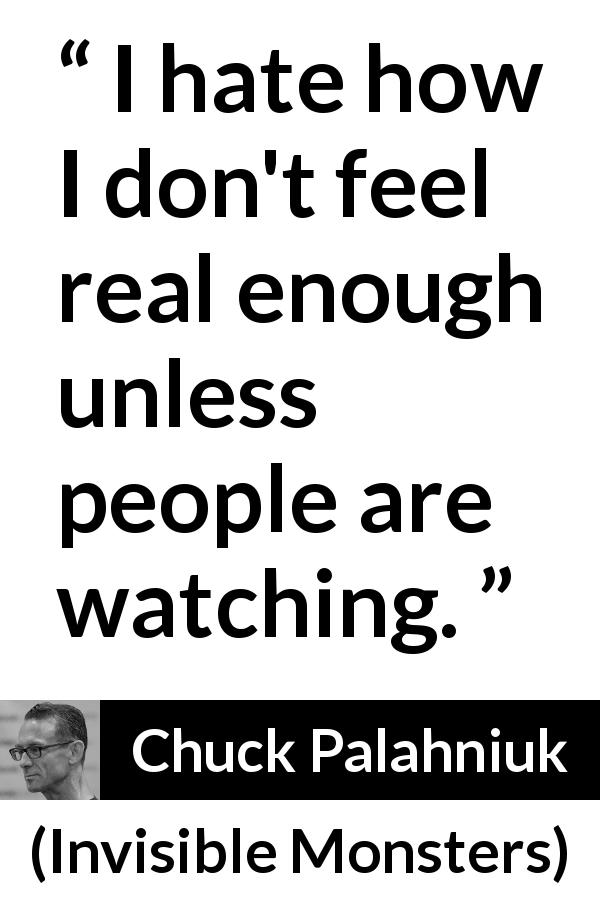 "Chuck Palahniuk about reality (""Invisible Monsters"", 1999) - I hate how I don't feel real enough unless people are watching."