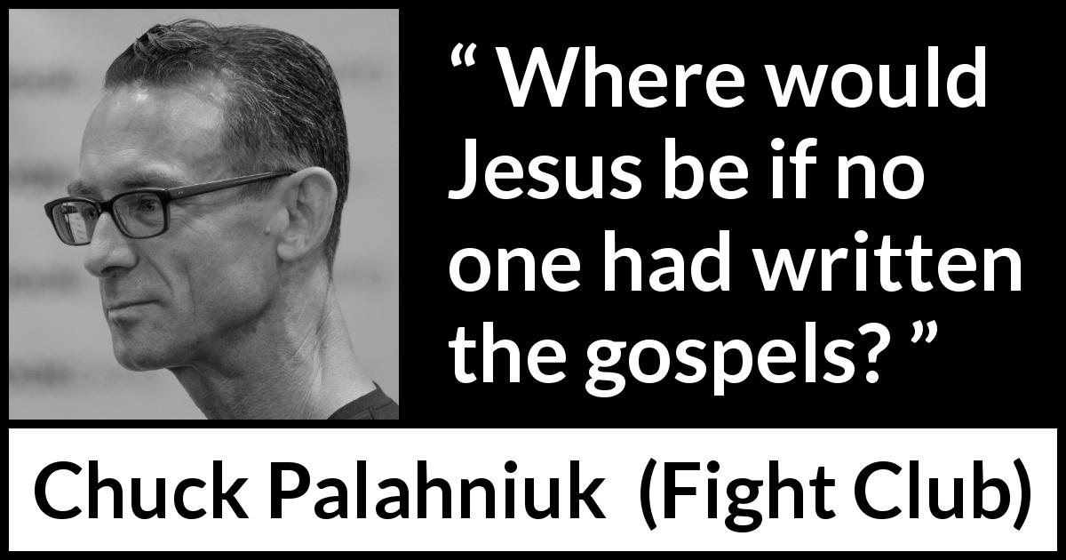 "Chuck Palahniuk about religion (""Fight Club"", 1996) - Where would Jesus be if no one had written the gospels?"