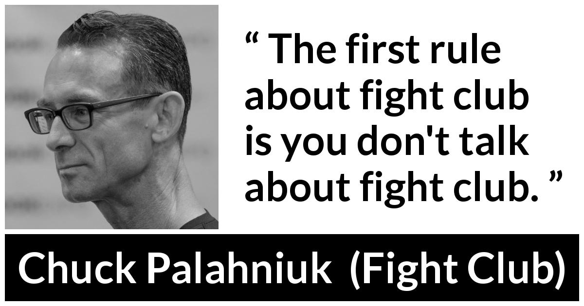 "Chuck Palahniuk about secret (""Fight Club"", 1996) - The first rule about fight club is you don't talk about fight club."
