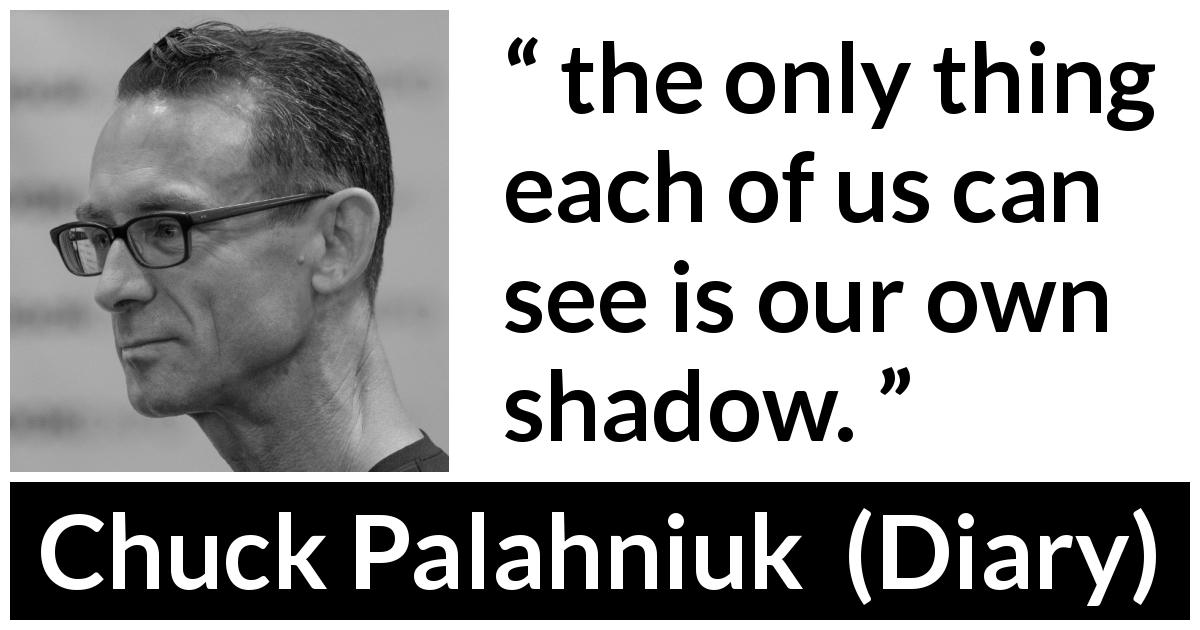 "Chuck Palahniuk about shadow (""Diary"", 2003) - the only thing each of us can see is our own shadow."