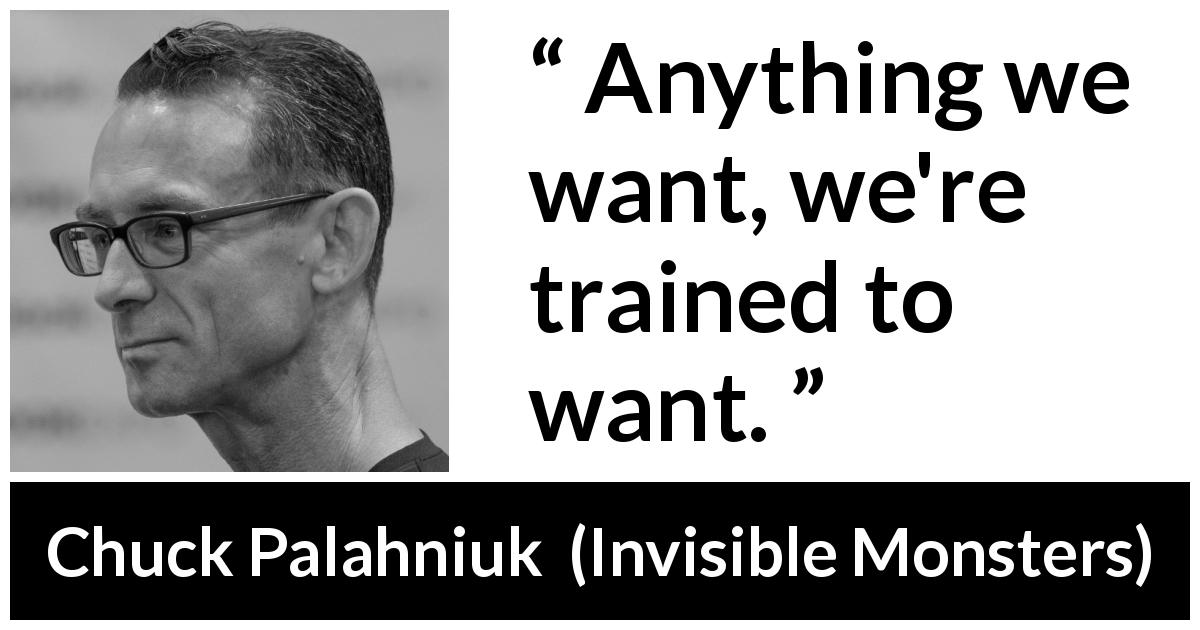 "Chuck Palahniuk about society (""Invisible Monsters"", 1999) - Anything we want, we're trained to want."