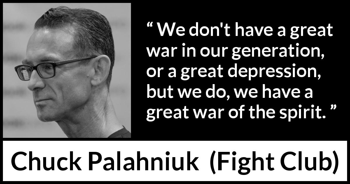 "Chuck Palahniuk about spirit (""Fight Club"", 1996) - We don't have a great war in our generation, or a great depression, but we do, we have a great war of the spirit."