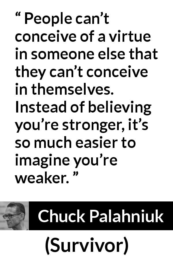 "Chuck Palahniuk about strength (""Survivor"", 1999) - People can't conceive of a virtue in someone else that they can't conceive in themselves. Instead of believing you're stronger, it's so much easier to imagine you're weaker."