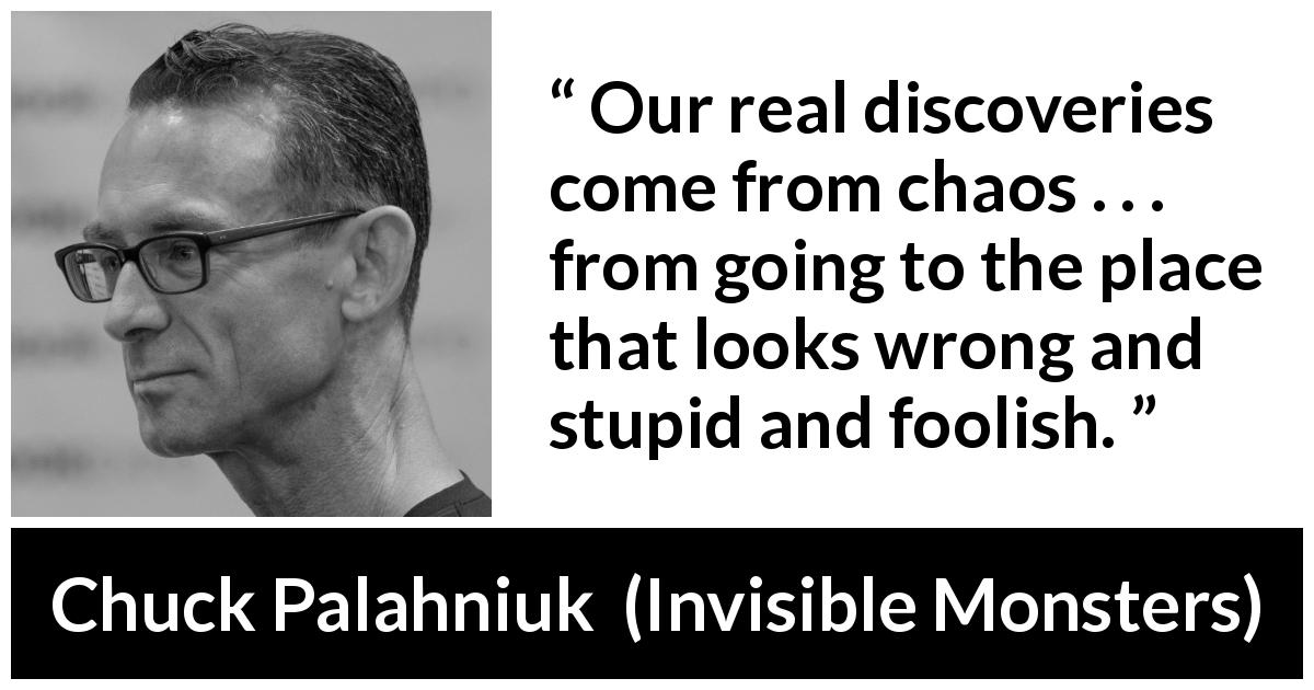 "Chuck Palahniuk about stupidity (""Invisible Monsters"", 1999) - Our real discoveries come from chaos . . . from going to the place that looks wrong and stupid and foolish."