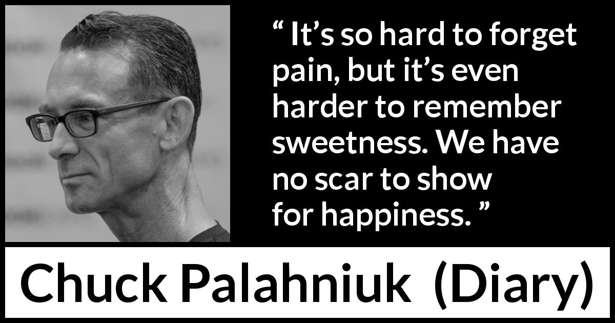 Chuck Palahniuk quote about sweetness from Diary (2003) - It's so hard to forget pain, but it's even harder to remember sweetness. We have no scar to show for happiness.