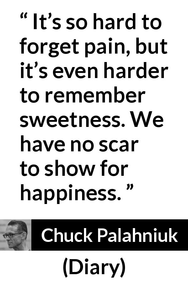Chuck Palahniuk - Diary - It's so hard to forget pain, but it's even harder to remember sweetness. We have no scar to show for happiness.