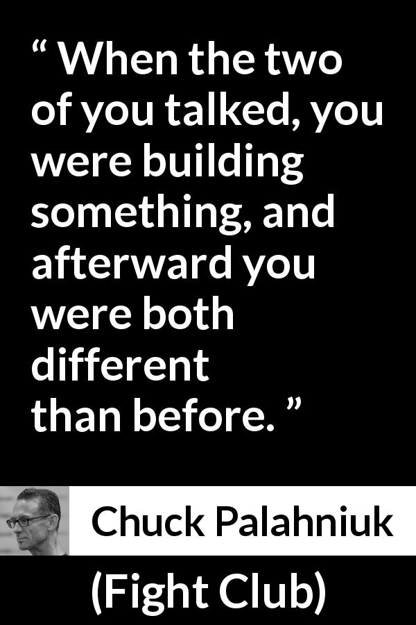 "Chuck Palahniuk about talking (""Fight Club"", 1996) - When the two of you talked, you were building something, and afterward you were both different than before."