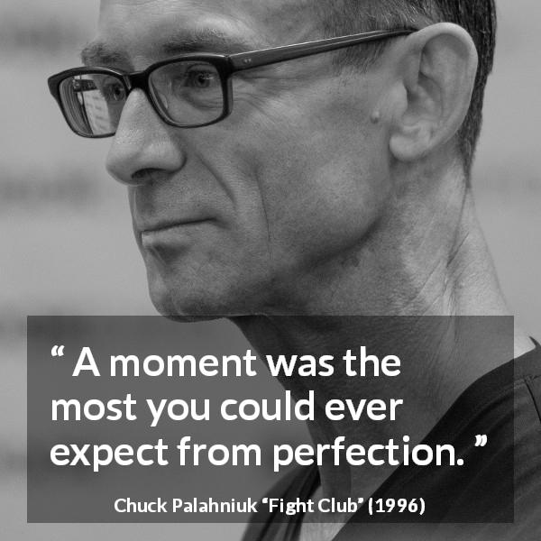 Chuck Palahniuk quote about time from Fight Club (1996) - A moment was the most you could ever expect from perfection.