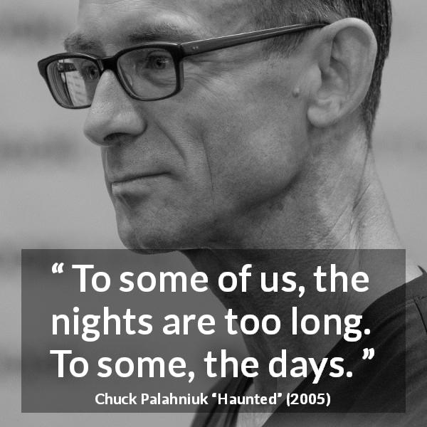 "Chuck Palahniuk about time (""Haunted"", 2005) - To some of us, the nights are too long. To some, the days."