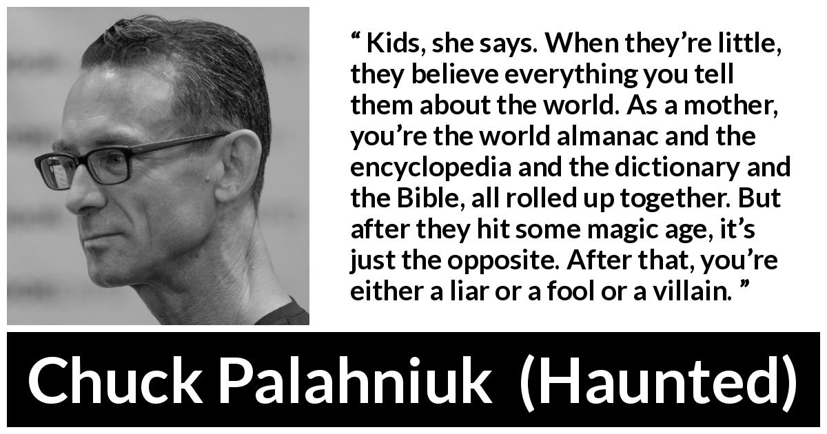 Chuck Palahniuk quote about trust from Haunted - Kids, she says. When they're little, they believe everything you tell them about the world. As a mother, you're the world almanac and the encyclopedia and the dictionary and the Bible, all rolled up together. But after they hit some magic age, it's just the opposite. After that, you're either a liar or a fool or a villain.