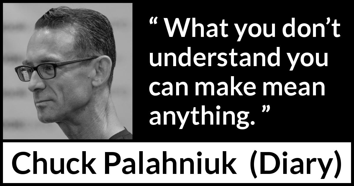 "Chuck Palahniuk about understanding (""Diary"", 2003) - What you don't understand you can make mean anything."