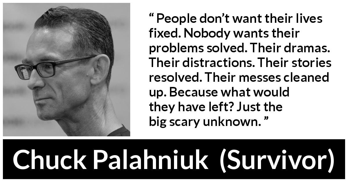"Chuck Palahniuk about unknown (""Survivor"", 1999) - People don't want their lives fixed. Nobody wants their problems solved. Their dramas. Their distractions. Their stories resolved. Their messes cleaned up. Because what would they have left? Just the big scary unknown."