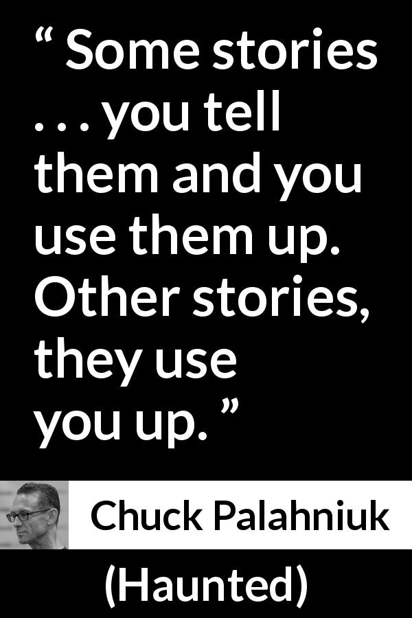 "Chuck Palahniuk about use (""Haunted"", 2005) - Some stories . . . you tell them and you use them up. Other stories, they use you up."