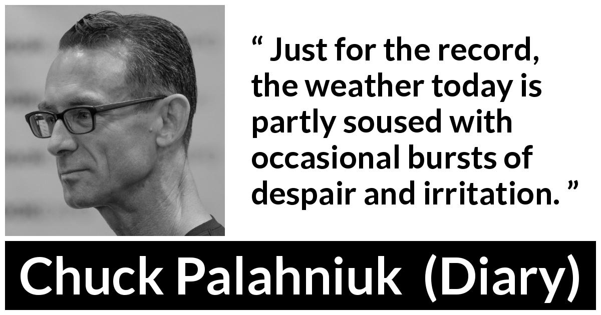 "Chuck Palahniuk about weather (""Diary"", 2003) - Just for the record, the weather today is partly soused with occasional bursts of despair and irritation."