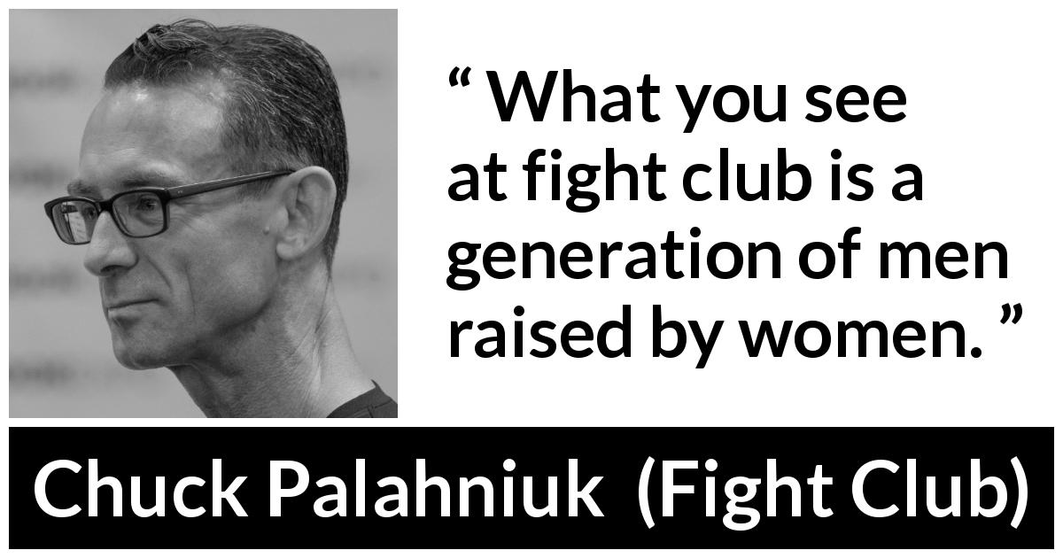 "Chuck Palahniuk about women (""Fight Club"", 1996) - What you see at fight club is a generation of men raised by women."