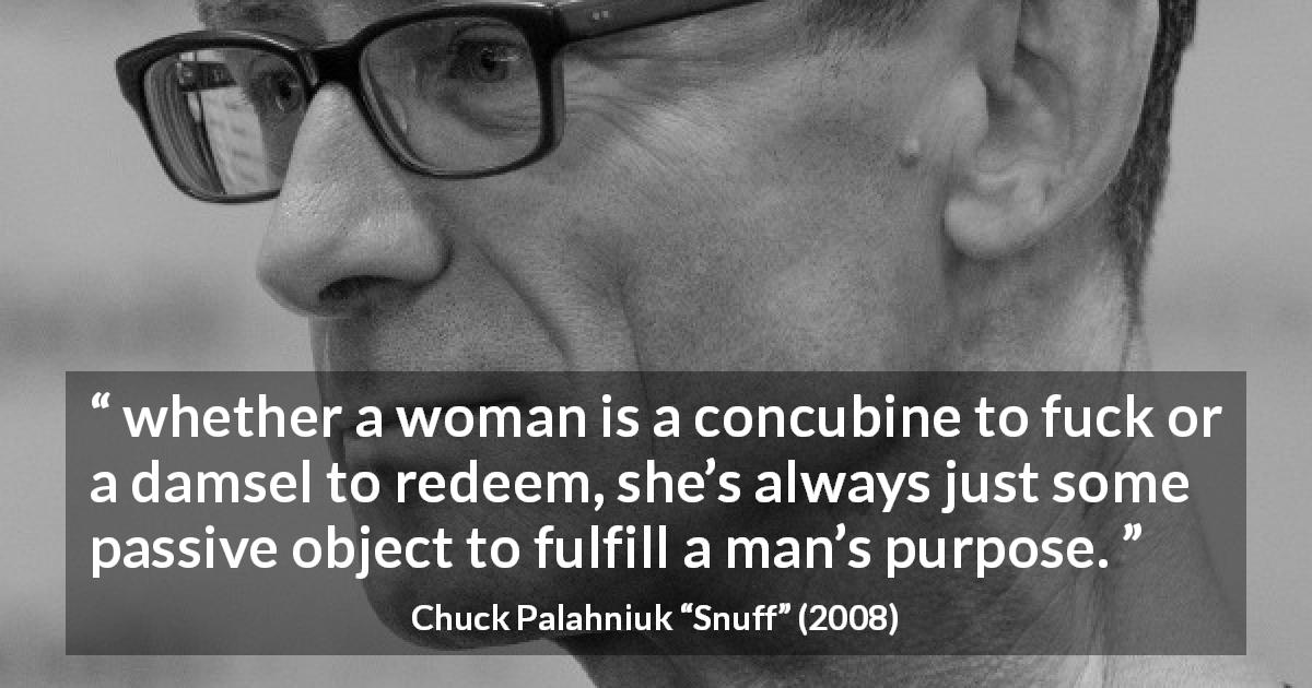 "Chuck Palahniuk about women (""Snuff"", 2008) - whether a woman is a concubine to fuck or a damsel to redeem, she's always just some passive object to fulfill a man's purpose."