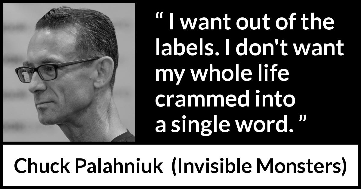 "Chuck Palahniuk about words (""Invisible Monsters"", 1999) - I want out of the labels. I don't want my whole life crammed into a single word."