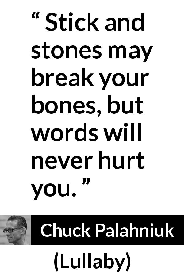 "Chuck Palahniuk about words (""Lullaby"", 2002) - Stick and stones may break your bones, but words will never hurt you."