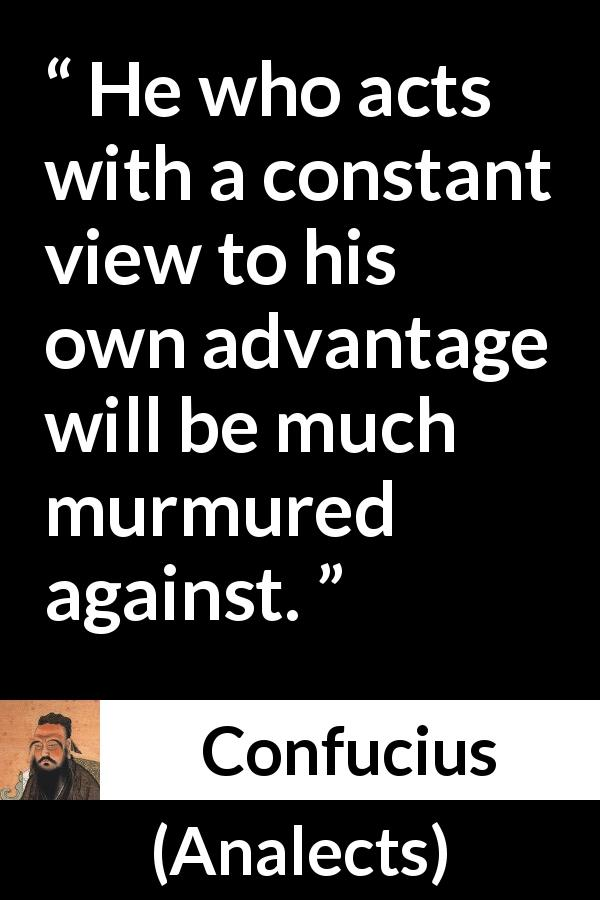 "Confucius about acts (""Analects"") - He who acts with a constant view to his own advantage will be much murmured against."