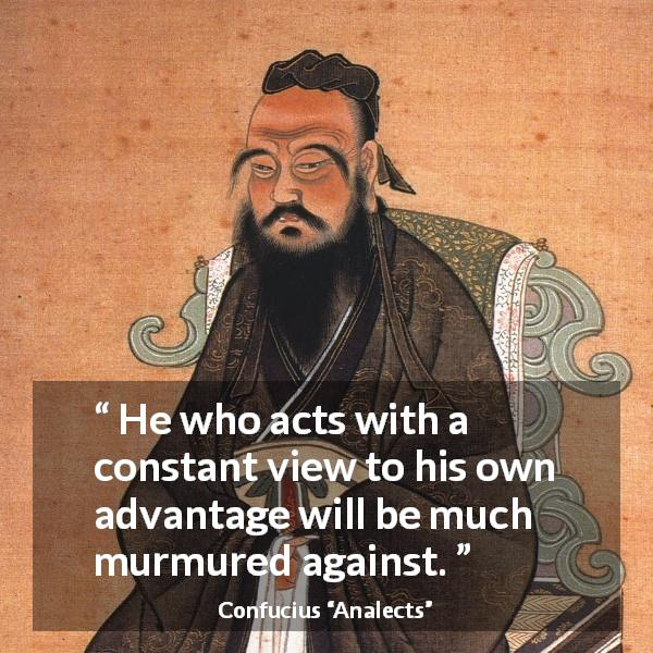Confucius quote about acts from Analects - He who acts with a constant view to his own advantage will be much murmured against.