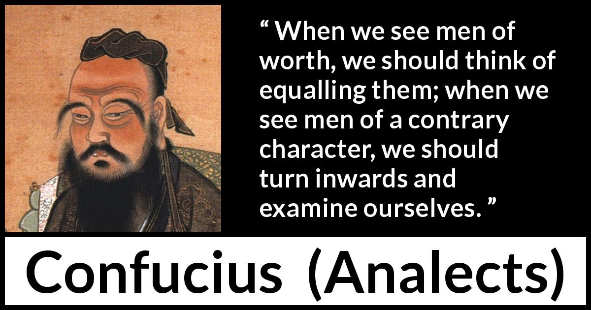 Confucius - Analects - When we see men of worth, we should think of equalling them; when we see men of a contrary character, we should turn inwards and examine ourselves.