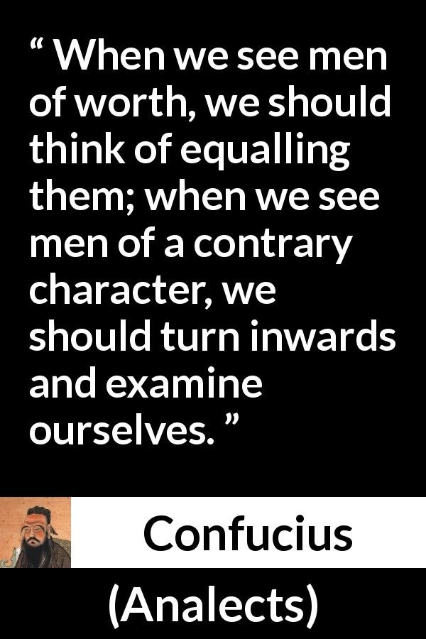 Confucius quote about challenge from Analects - When we see men of worth, we should think of equalling them; when we see men of a contrary character, we should turn inwards and examine ourselves.