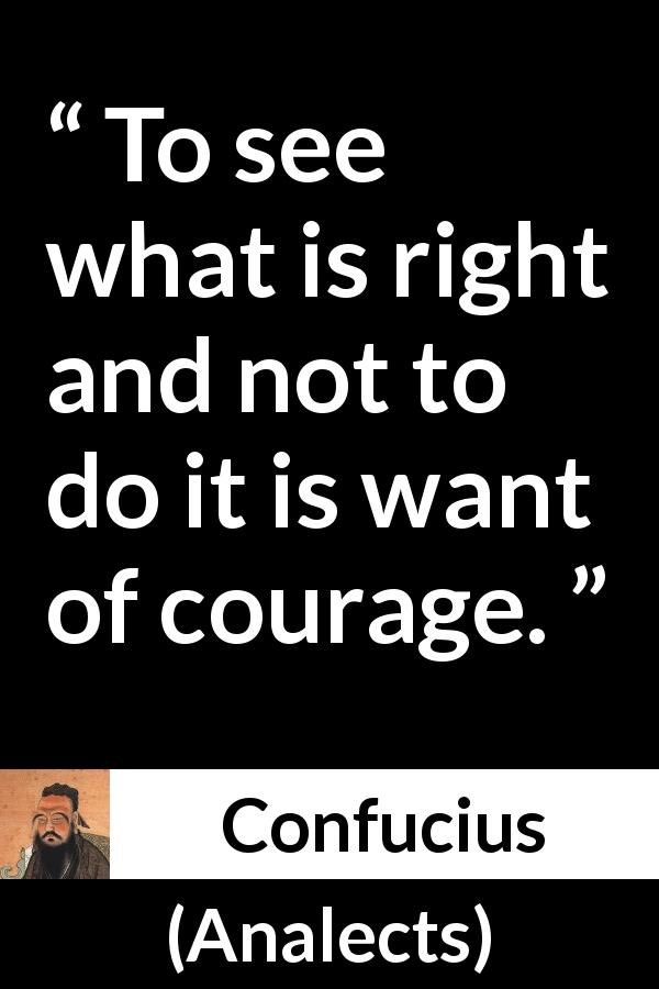 "Confucius about courage (""Analects"") - To see what is right and not to do it is want of courage."