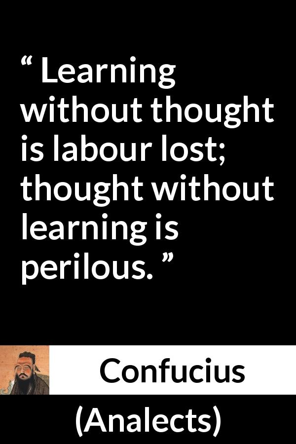 Confucius quote about danger from Analects - Learning without thought is labour lost; thought without learning is perilous.