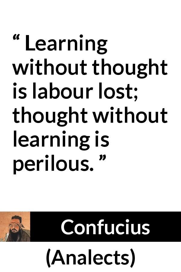 "Confucius about danger (""Analects"") - Learning without thought is labour lost; thought without learning is perilous."