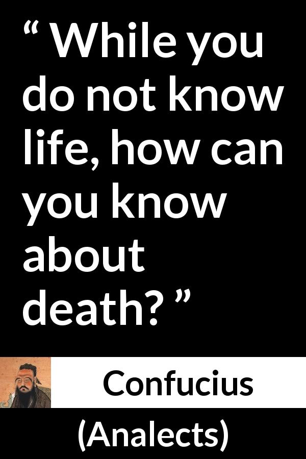 "Confucius about death (""Analects"") - While you do not know life, how can you know about death?"