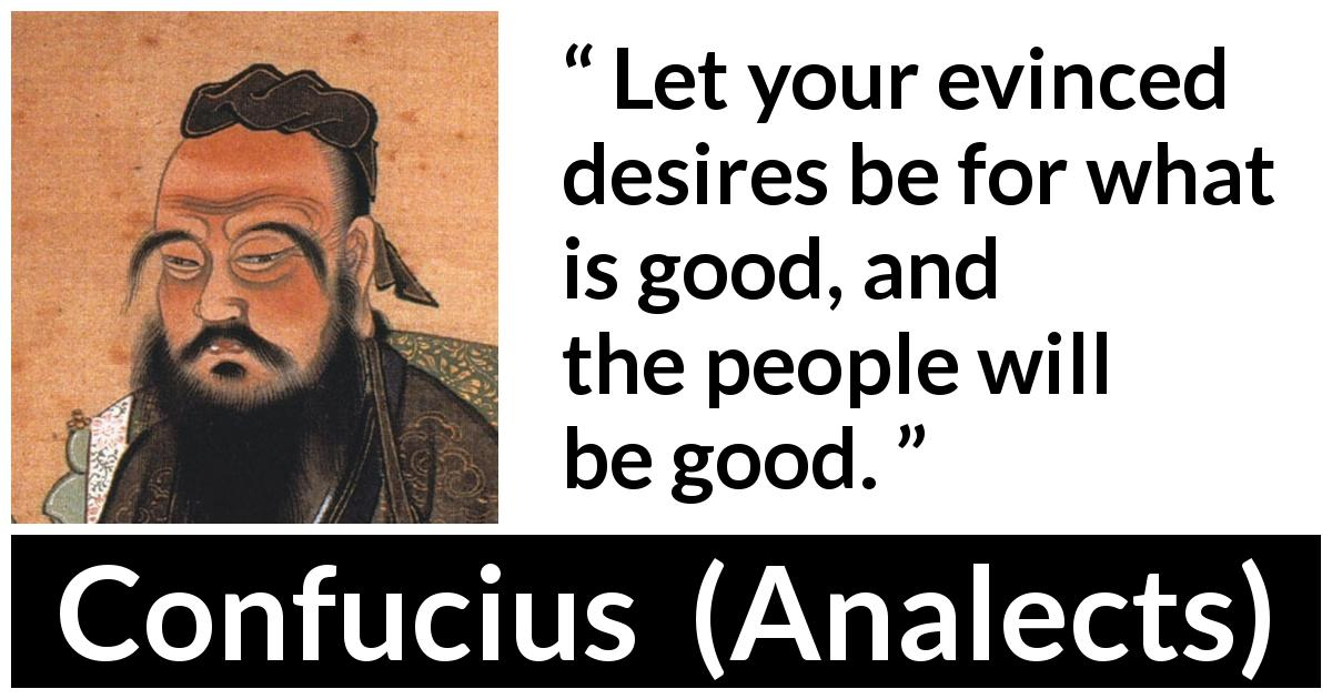 Confucius quote about desire from Analects - Let your evinced desires be for what is good, and the people will be good.