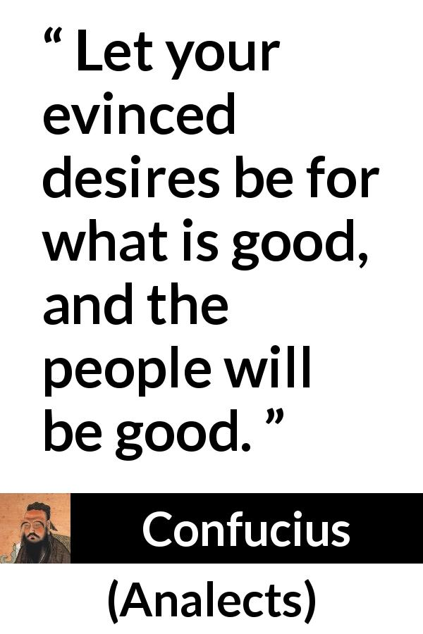"Confucius about desire (""Analects"") - Let your evinced desires be for what is good, and the people will be good."