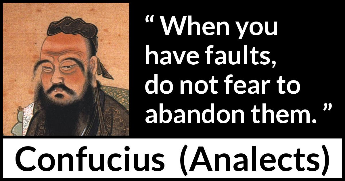 "Confucius about fear (""Analects"") - When you have faults, do not fear to abandon them."