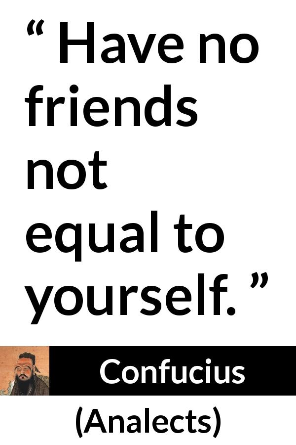 "Confucius about friendship (""Analects"") - Have no friends not equal to yourself."