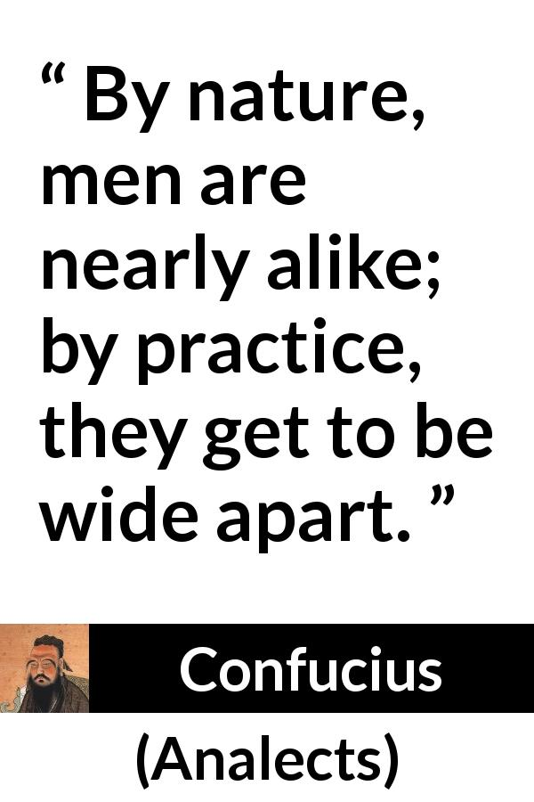 "Confucius about humanity (""Analects"") - By nature, men are nearly alike; by practice, they get to be wide apart."