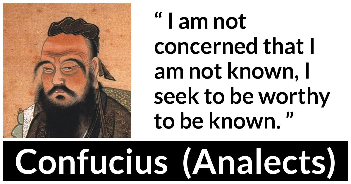Confucius - Analects - I am not concerned that I am not known, I seek to be worthy to be known.
