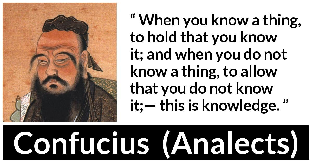 "Confucius about knowledge (""Analects"") - When you know a thing, to hold that you know it; and when you do not know a thing, to allow that you do not know it;— this is knowledge."