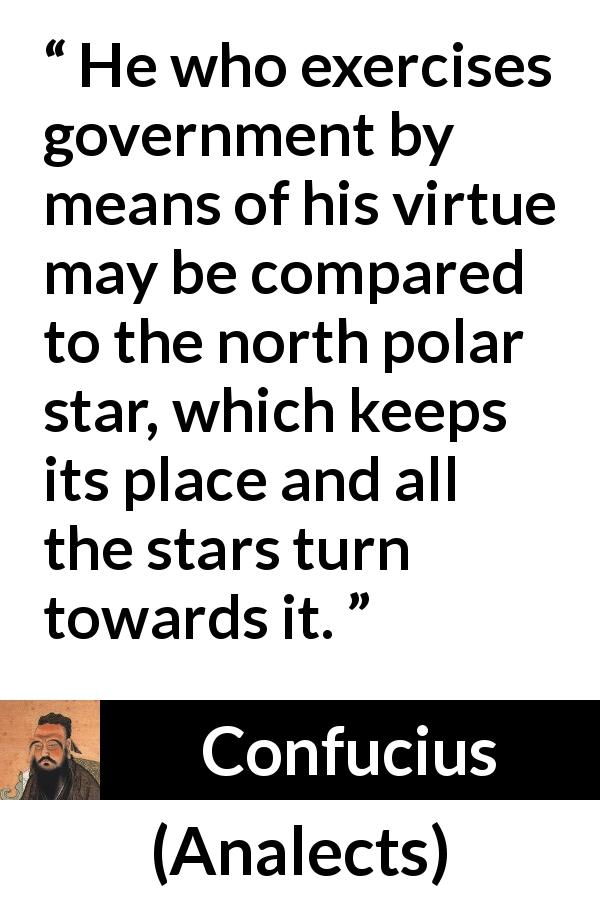 "Confucius about leadership (""Analects"") - He who exercises government by means of his virtue may be compared to the north polar star, which keeps its place and all the stars turn towards it."