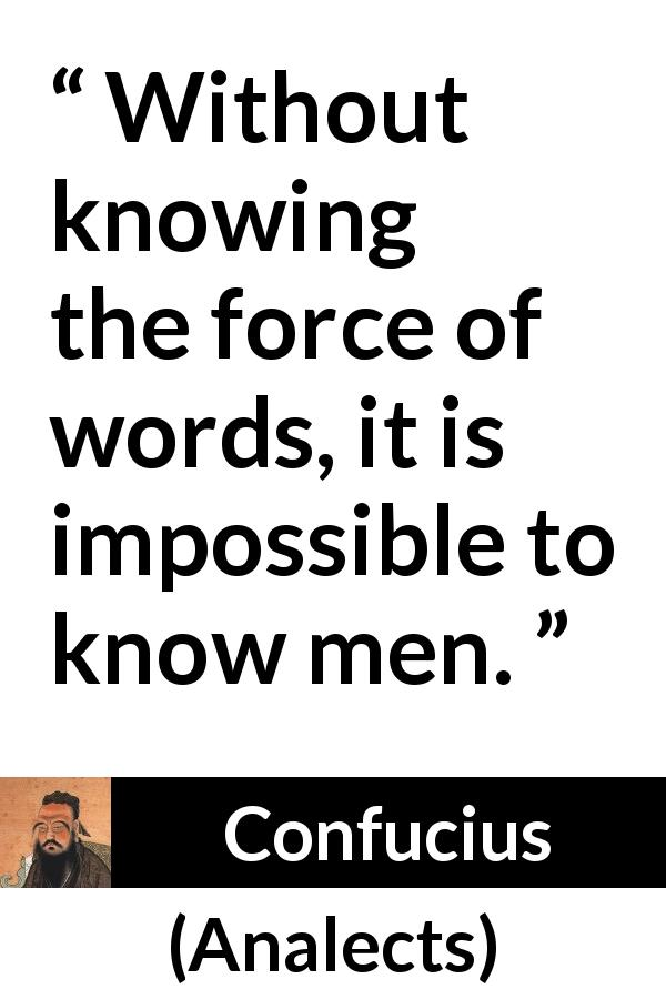 "Confucius about men (""Analects"") - Without knowing the force of words, it is impossible to know men."