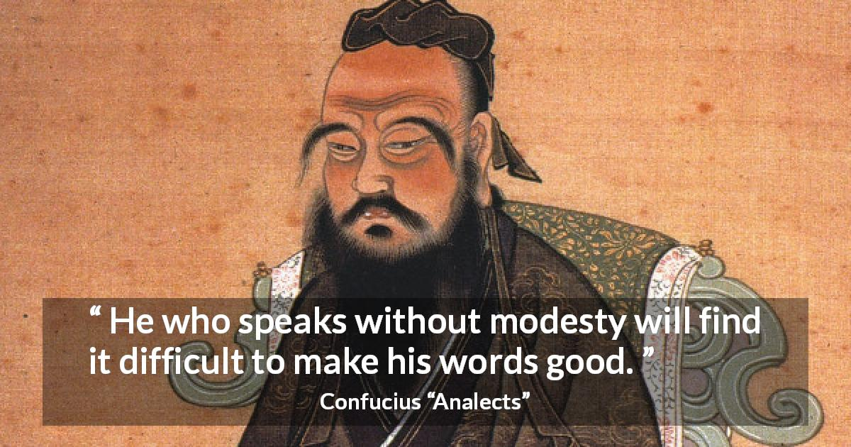 "Confucius about modesty (""Analects"") - He who speaks without modesty will find it difficult to make his words good."
