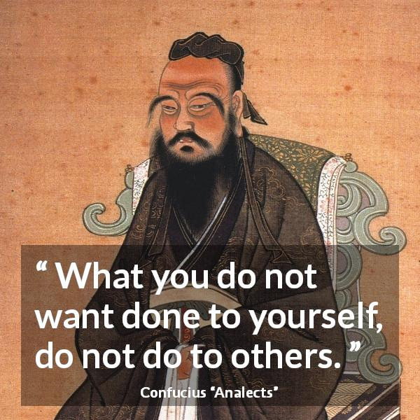 Confucius quote about reciprocity from Analects - What you do not want done to yourself, do not do to others.